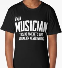 I'm A Musician To Save Time Lets Just Assume I'm Never Wrong. Long T-Shirt