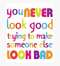 Quote: You never look good trying to make someone else look bad Photographic Print