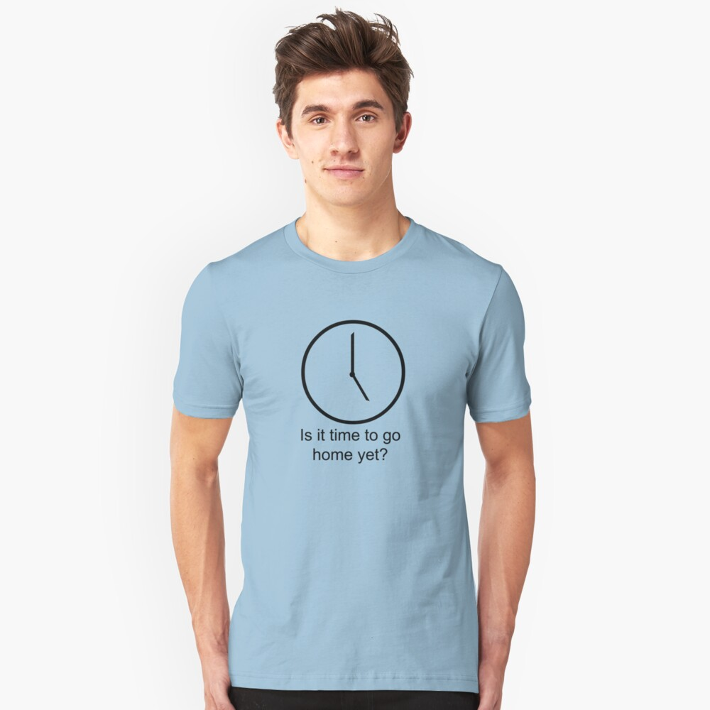 Is it time to go home yet... Unisex T-Shirt Front