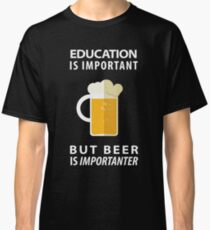 Education is Important but Beer is Importanter Classic T-Shirt