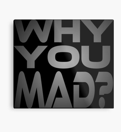 Why You Mad? Metal Print