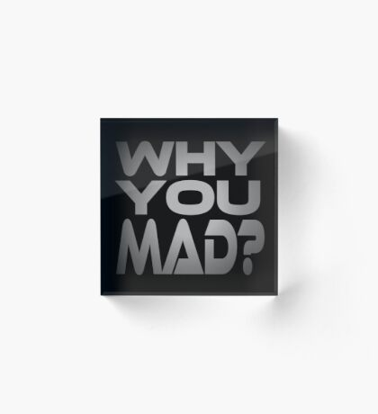 Why You Mad? Acrylic Block
