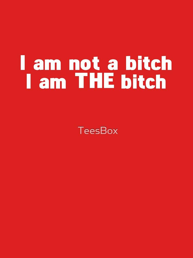 I Am Not a Bitch, I Am THE Bitch by TeesBox