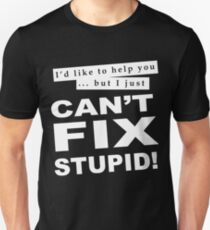 I'D LIKE TO HELP YOU BUT I JUST CAN'T FIX STUPID! Unisex T-Shirt