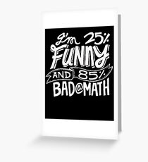 I'm 25% Funny and 85% Bad At Math - Humor T Shirt Greeting Card