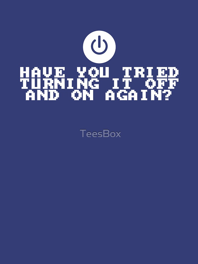 Have You Tried Turning It Off and On Again? by TeesBox