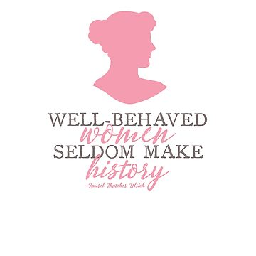 Well Behaved Women Seldom Make History Quote Laurel Thatcher Ulrich by TexasLove
