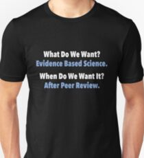 What Do We Want? Evidence Based Science. When Do We Want It? After Peer Review T-Shirt
