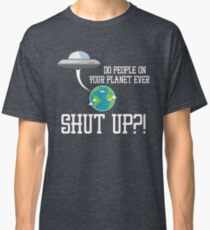 Do People on Your Planet Ever Shut Up Alien Ship Invasion Classic T-Shirt