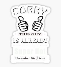 Sorry this guy is already taken by a super hot december girlfriend tshirt Sticker
