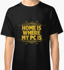 Home is where my pc is Classic T-Shirt