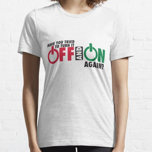 Have you tried to turn it off and on again? Essential T-Shirt