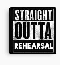 STRAIGHT OUTTA REHEARSAL Canvas Print