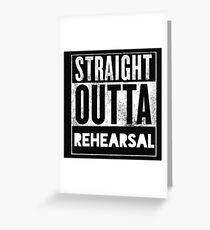 STRAIGHT OUTTA REHEARSAL Greeting Card