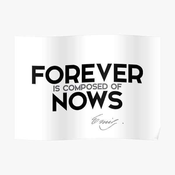 forever is composed of nows - emily dickinson Poster