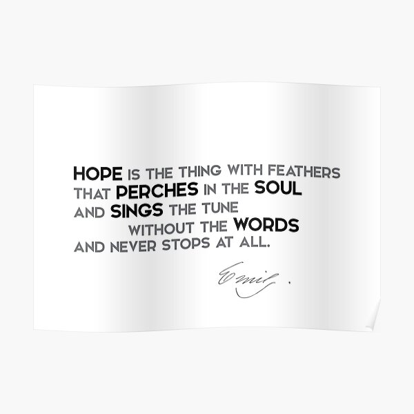 hope perches the soul, sings without words - emily dickinson Poster