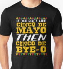 If You Don't Like Cinco De Mayo Then Cinco De Bye-o Unisex T-Shirt