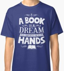 A Book Is A Dream You Can Hold In Your Hands Classic T-Shirt