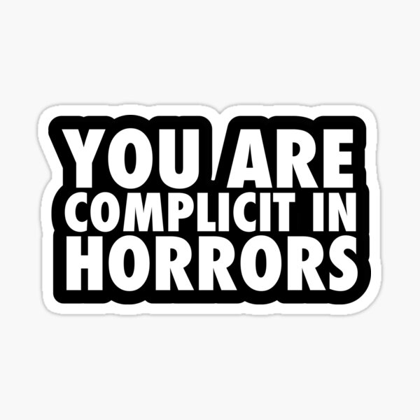 YOU ARE COMPLICIT IN HORRORS Sticker
