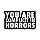 YOU ARE COMPLICIT IN HORRORS by Pete Mandik