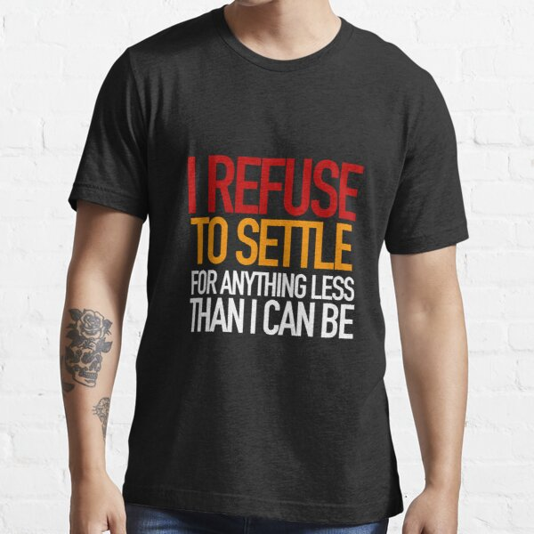 REFUSE to settle for anything less than you can be! Essential T-Shirt