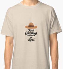 Real Cowboys are bon in April Rnkg6 Classic T-Shirt