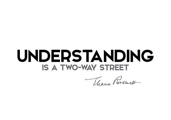 understanding is a two-way street - eleanor roosevelt by razvandrc