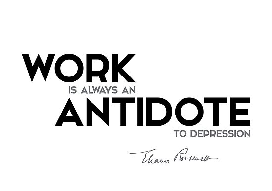 work is always an antidote to depression - eleanor roosevelt by razvandrc