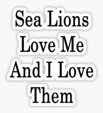 Sea Lions Love Me And I Love Them  Sticker