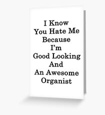 I Know You Hate Me Because I'm Good Looking And An Awesome Organist  Greeting Card