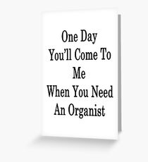 One Day You'll Come To Me When You Need An Organist  Greeting Card