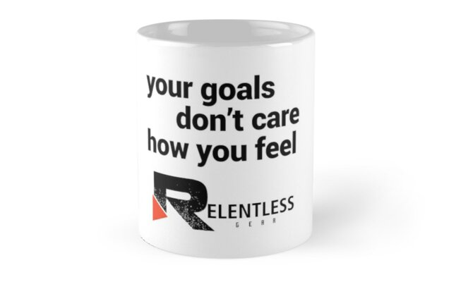 Your Goals Don't Care How You Feel - Relentless Gear by relentlessgear