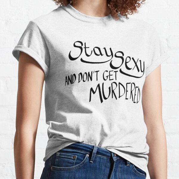 Stay Sexy and Don't Get Murdered  Classic T-Shirt