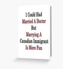 I Could Had Married A Doctor But Marrying A Canadian Immigrant Is More Fun  Greeting Card