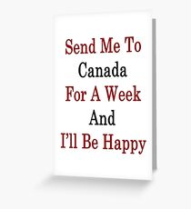 Send Me To Canada For A Week And I'll Be Happy  Greeting Card