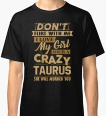 Don't Flirt With Me I Love My Girl She Is A Crazy Taurus Classic T-Shirt