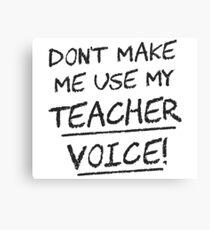 Don't Make Me Use My Teacher Voice Canvas Print