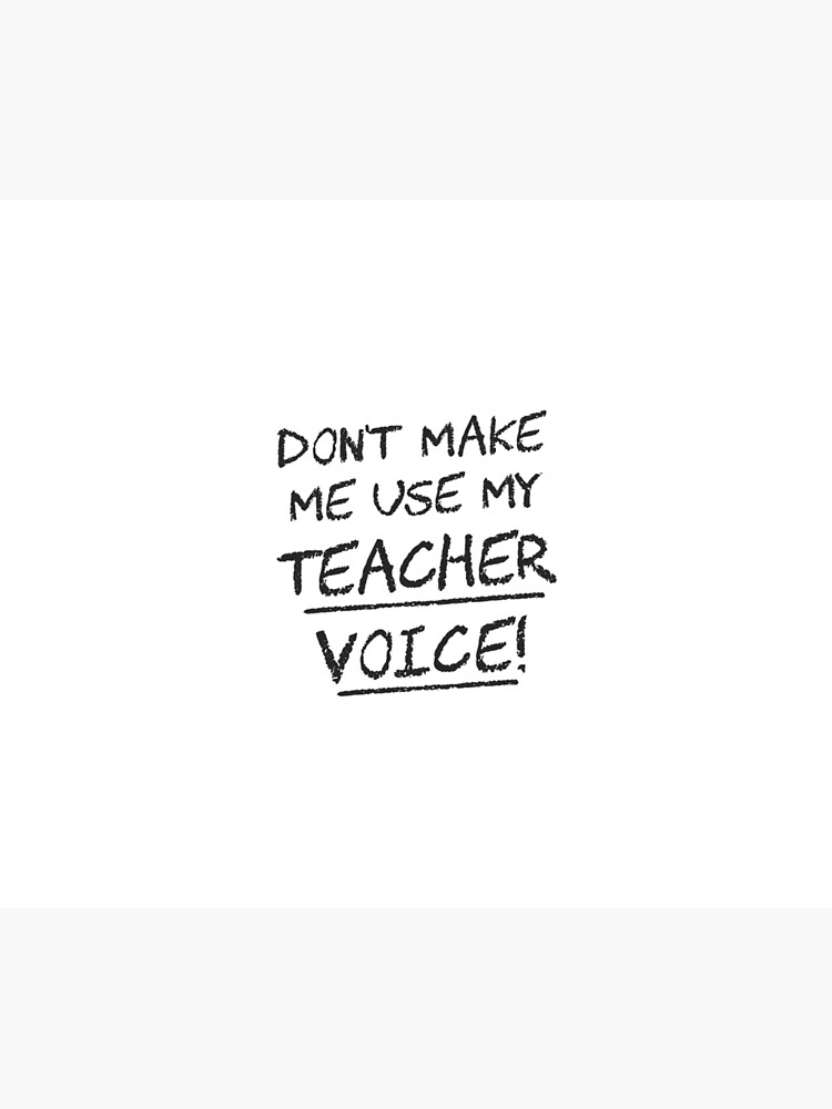 Don't Make Me Use My Teacher Voice by TheShirtYurt