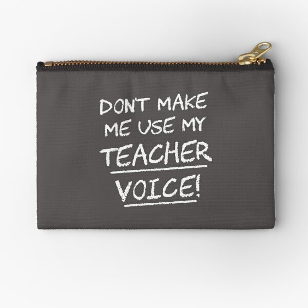 Don't Make Me Use My Teacher Voice Zipper Pouch