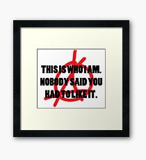This is who i Am . Nobody said you had to like it  Framed Print