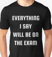 Everything I Say Will Be On The Exam T-Shirt