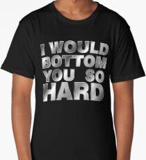 I would bottom you so hard Long T-Shirt
