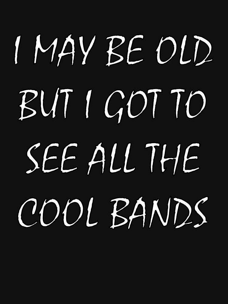 I May Be Old But I Got To See All The Cool Bands by traptgas