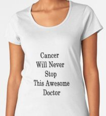 Cancer Will Never Stop This Awesome Doctor  Women's Premium T-Shirt