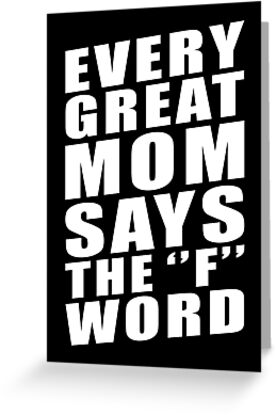 EVERY GREAT MOM SAYS THE ''F'' WORD by limitlezz