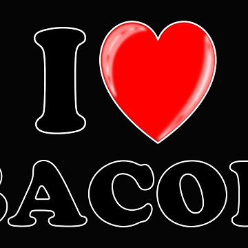 I Love Bacon by traptgas