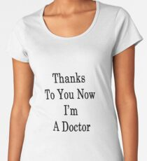 Thanks To You Now I'm A Doctor  Women's Premium T-Shirt