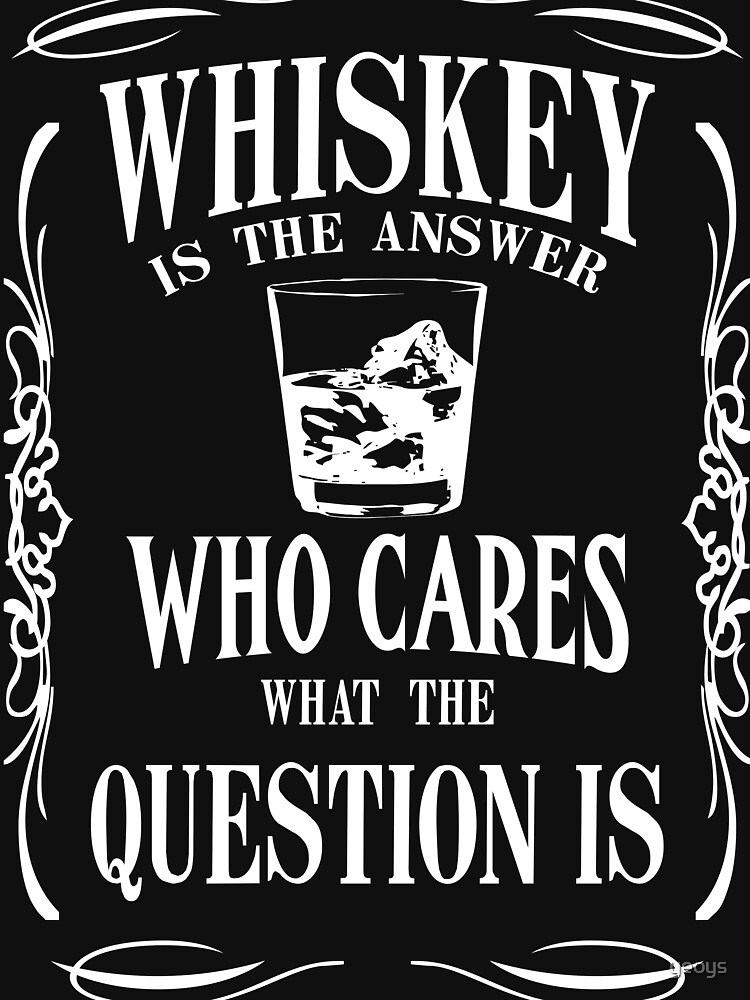 Whiskey is the answer von yeoys