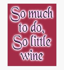 Wine, Time, So much to do, so little wine! Drink, on Burgundy Photographic Print
