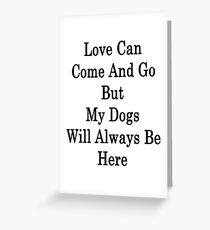 Love Can Come And Go But My Dogs Will Always Be Here  Greeting Card